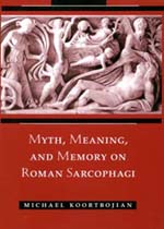 Myth, Meaning, and Memory on Roman Sarcophagi by Michael Koortbojian