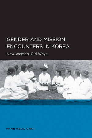 Gender and Mission Encounters in Korea by Hyaeweol Choi
