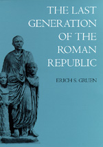 The Last Generation of the Roman Republic by Erich S. Gruen