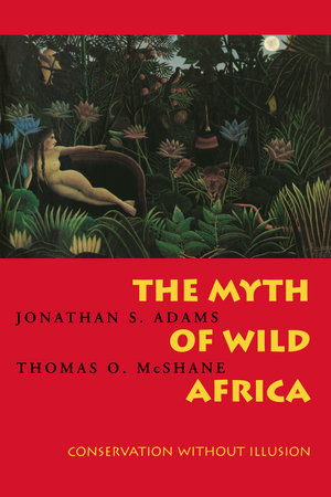 The Myth of Wild Africa by Jonathan S. Adams, Thomas O. McShane