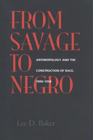 From Savage to Negro by Lee D. Baker