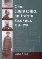 Crime, Cultural Conflict, and Justice in Rural Russia, 1856-1914 by Stephen P. Frank