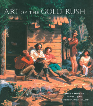 Art of the Gold Rush by Janice T. Driesbach, Harvey L. Jones, Katherine Church Holland
