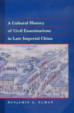 A Cultural History of Civil Examinations in Late Imperial China by Benjamin A. Elman