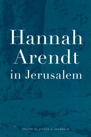 Hannah Arendt in Jerusalem by Steven E. Aschheim