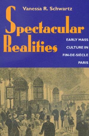 Spectacular Realities by Vanessa R. Schwartz