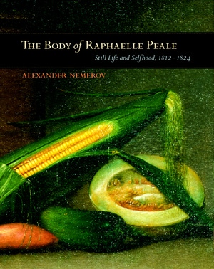 The Body of Raphaelle Peale by Alexander Nemerov