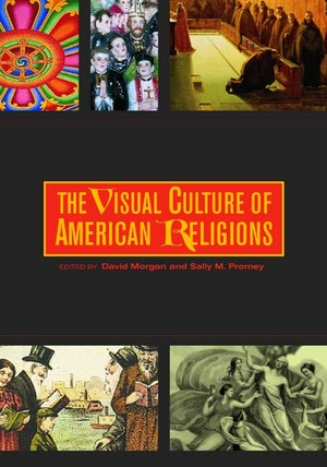 The Visual Culture of American Religions by David Morgan, Sally M. Promey