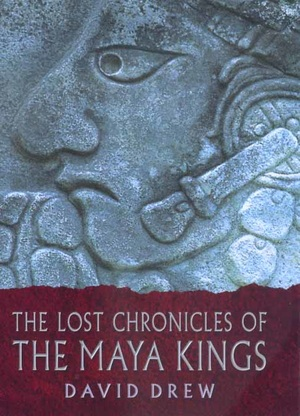 The Lost Chronicles of the Maya Kings by David Drew
