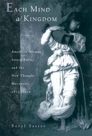 Each Mind a Kingdom: American Women, Sexual Purity, and the New Thought Movement, 1875-1920