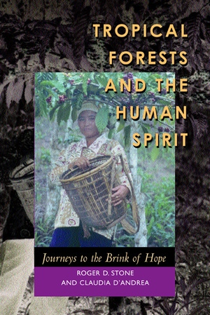 Tropical Forests and the Human Spirit by Roger D. Stone, Claudia D'Andrea