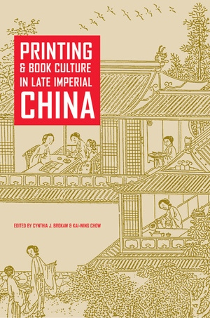 Printing and Book Culture in Late Imperial China by Cynthia J. Brokaw, Kai-Wing Chow