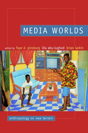 Media Worlds by Faye D. Ginsburg, Lila Abu-Lughod, Brian Larkin