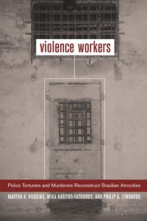 Violence Workers by Martha K. Huggins, Mika Haritos-Fatouros, Philip G. Zimbardo