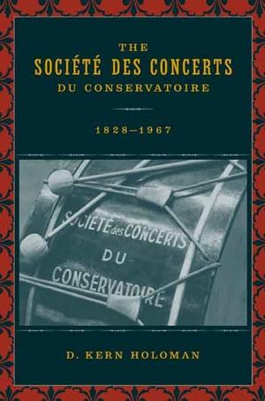 The Société des Concerts du Conservatoire, 1828-1967 by D. Kern Holoman