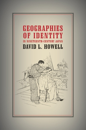 Geographies of Identity in Nineteenth-Century Japan by David L. Howell
