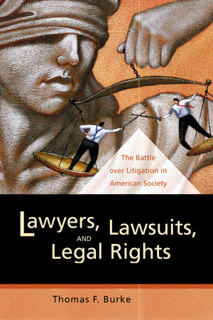 Lawyers, Lawsuits, and Legal Rights by Thomas F. Burke