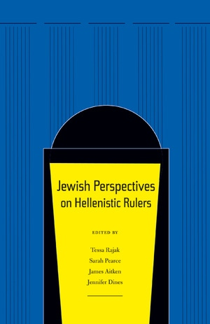 Jewish Perspectives on Hellenistic Rulers Edited by Tessa Rajak, Sarah Pearce, James Aitken, Jennifer Dines