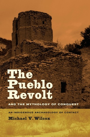 The Pueblo Revolt and the Mythology of Conquest by Michael V. Wilcox