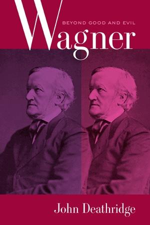Wagner Beyond Good and Evil by John Deathridge