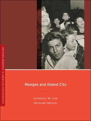 Weegee and Naked City by Anthony W. Lee, Richard W. Meyer