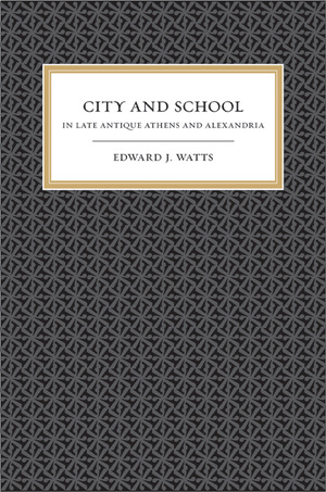 City and School in Late Antique Athens and Alexandria by Edward J. Watts
