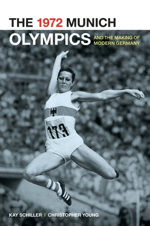 The 1972 Munich Olympics and the Making of Modern Germany by Kay Schiller, Chris Young