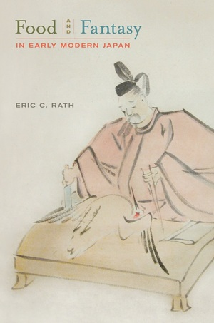 Food and Fantasy in Early Modern Japan by Eric Rath
