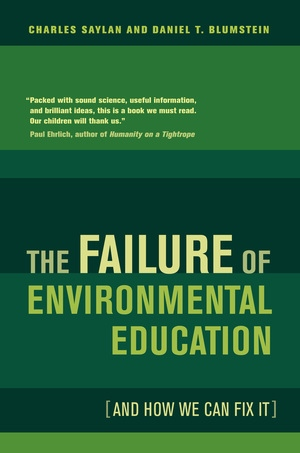 The Failure of Environmental Education (And How We Can Fix It) by Charles Saylan, Daniel Blumstein
