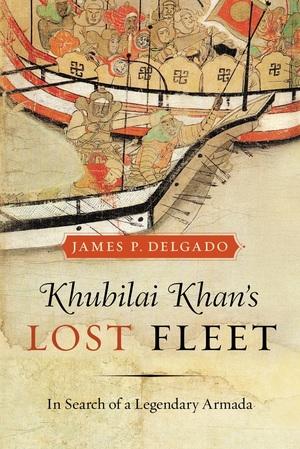 Khubilai Khan's Lost Fleet by James P. Delgado