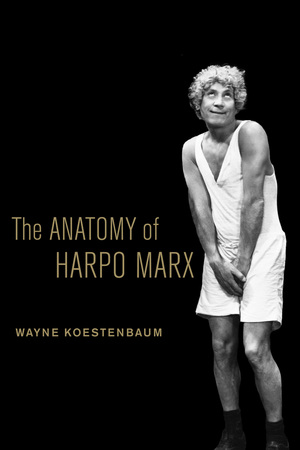 The Anatomy of Harpo Marx by Wayne Koestenbaum