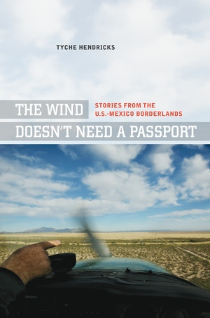 The Wind Doesn't Need a Passport by Tyche Hendricks