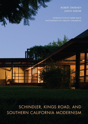 Schindler, Kings Road, and Southern California Modernism by Robert Sweeney, Judith Sheine