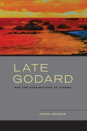 Late Godard and the Possibilities of Cinema by Daniel Morgan