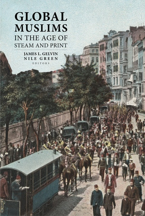 Global Muslims in the Age of Steam and Print by James L. Gelvin, Nile Green