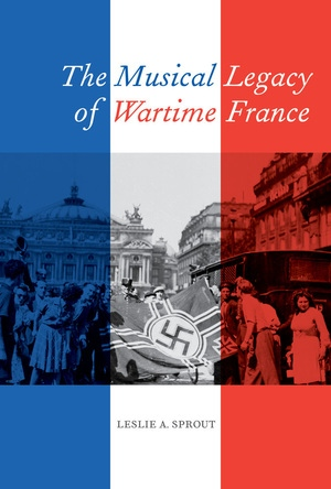 The Musical Legacy of Wartime France by Leslie A. Sprout