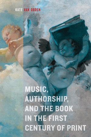 Music, Authorship, and the Book in the First Century of Print by Kate van Orden