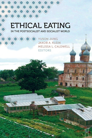 Ethical Eating in the Postsocialist and Socialist World by Yuson Jung, Jakob A. Klein, Melissa L. Caldwell