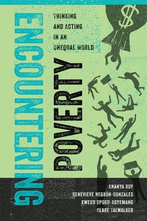 Encountering Poverty by Ananya Roy, Genevieve Negrón-Gonzales, Kweku Opoku-Agyemang, Clare Talwalker