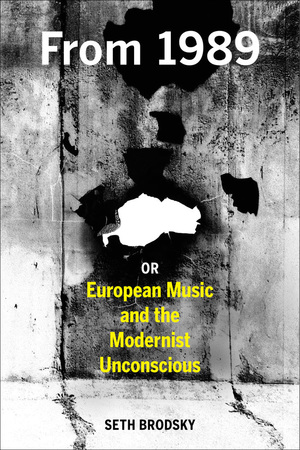 From 1989, or European Music and the Modernist Unconscious by Seth Brodsky