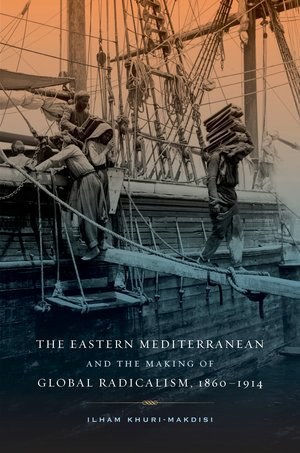 The Eastern Mediterranean and the Making of Global Radicalism, 1860-1914 by Ilham Khuri-Makdisi