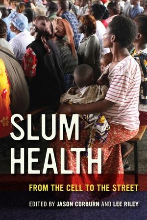 Slum Health Edited by Jason Corburn, Lee Riley
