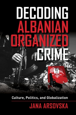 Decoding Albanian Organized Crime by Jana Arsovska