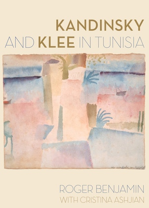 Kandinsky and Klee in Tunisia by Roger Benjamin, Cristina Ashjian