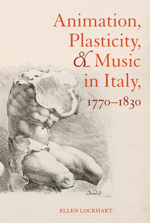 Animation, Plasticity, and Music in Italy, 1770-1830 by Ellen Lockhart