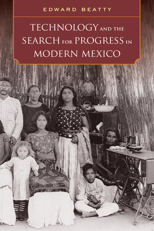 Technology and the Search for Progress in Modern Mexico by Edward Beatty