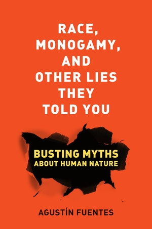Race, Monogamy, and Other Lies They Told You by Agustín Fuentes