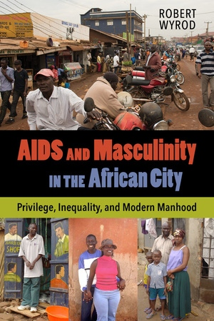 AIDS and Masculinity in the African City by Robert Wyrod