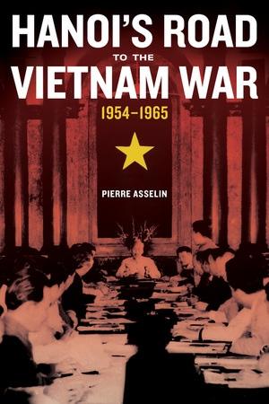 Hanoi\'s Road to the Vietnam War, 1954-1965 by Pierre Asselin ...