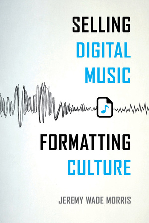 Selling Digital Music, Formatting Culture by Jeremy Wade Morris